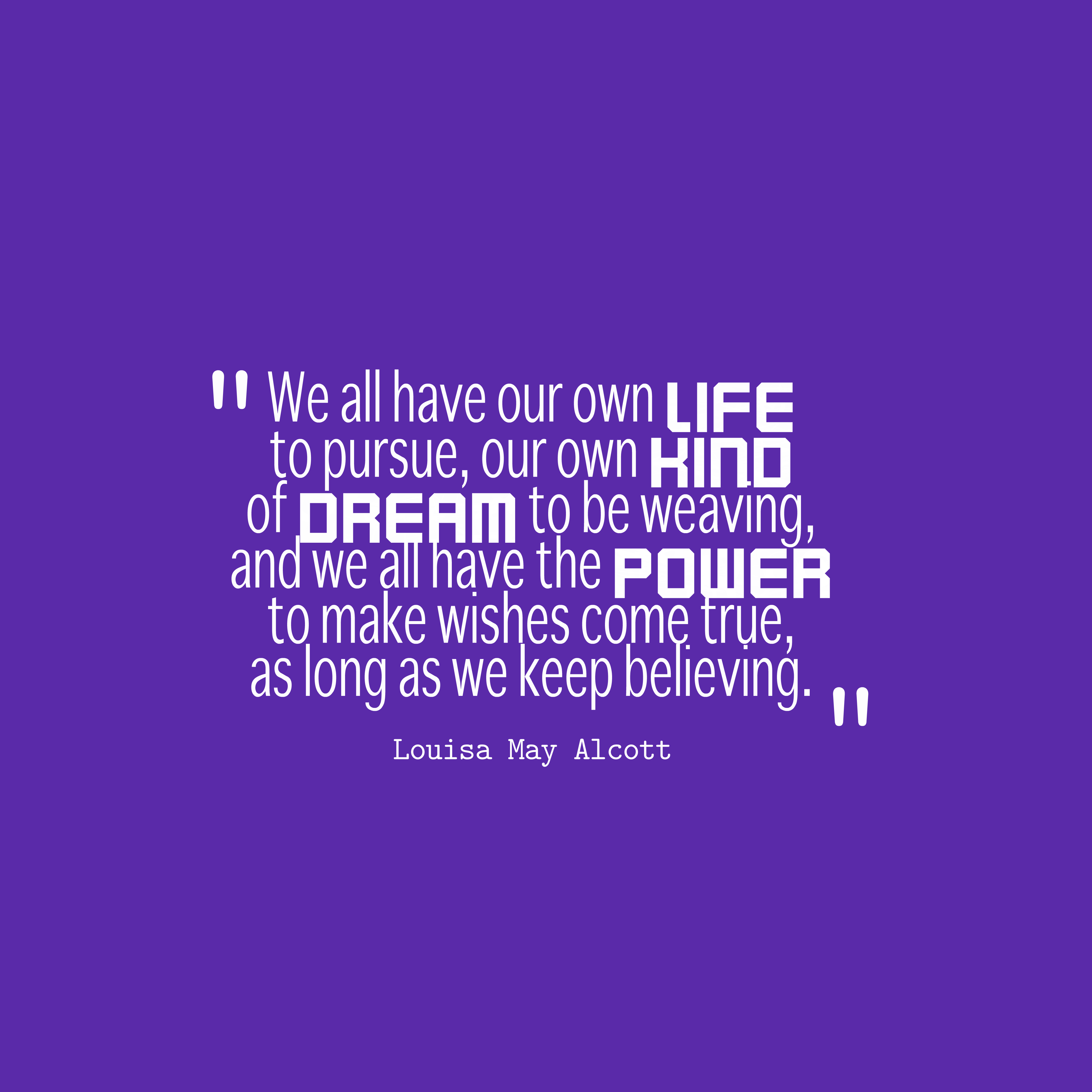 Quotes image of We all have our own life to pursue, our own kind of dream to be weaving, and we all have the power to make wishes come true, as long as we keep believing.