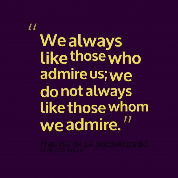 Francois de La Rochefoucauld 's quote about admire. We always like those who…
