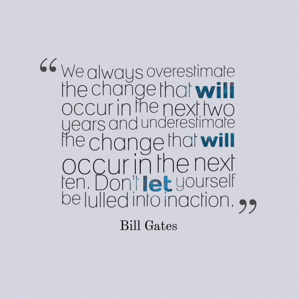 Bill Gates 's quote about Estimation. We always overestimate the change…