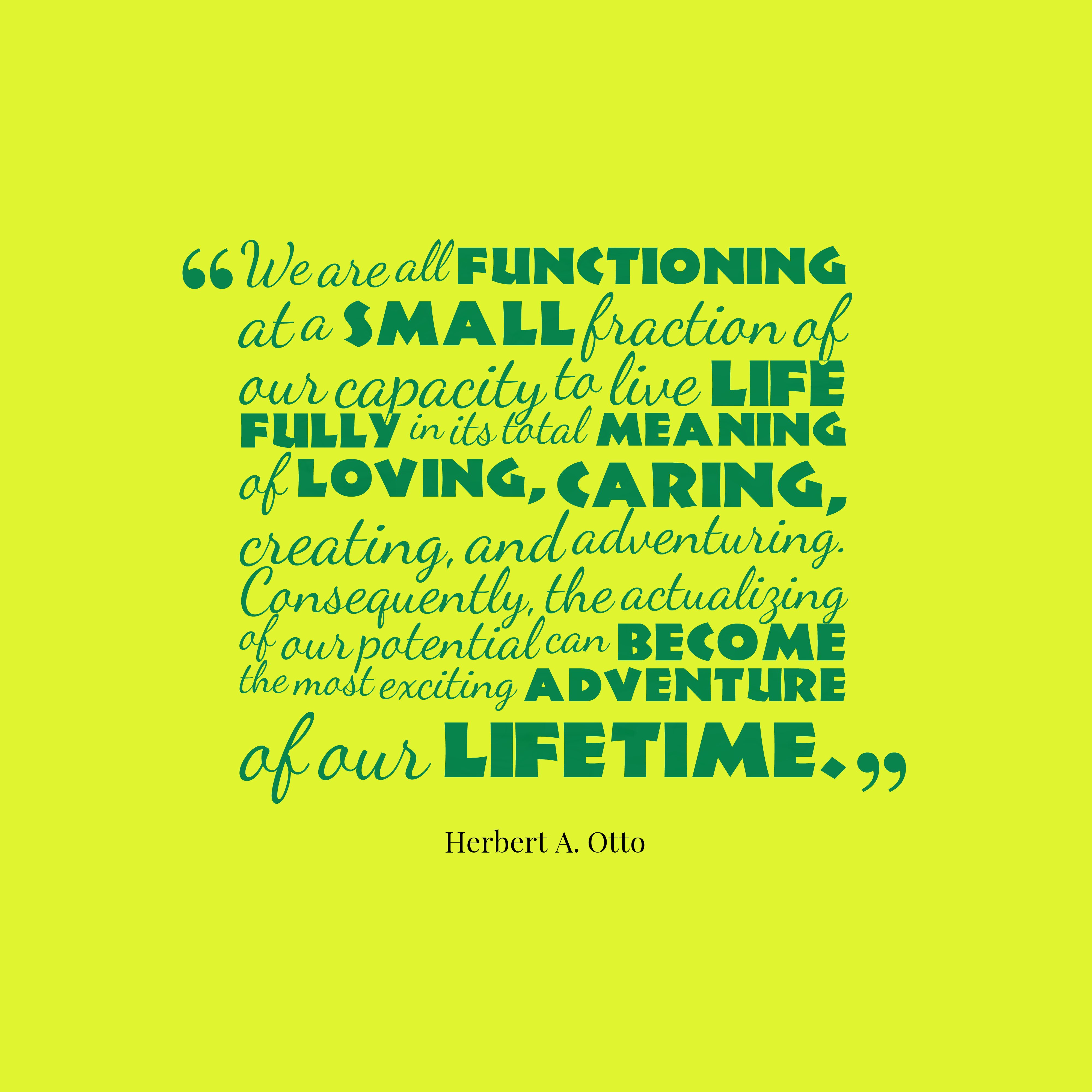 Quotes image of We are all functioning at a small fraction of our capacity to live life fully in its total meaning of loving, caring, creating, and adventuring. Consequently, the actualizing of our potential can become the most exciting adventure of our lifetime.
