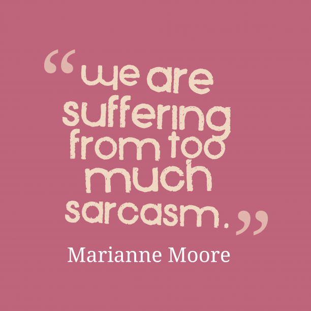 Marianne Moore 's quote about sarcasm,suffer. We are suffering from too…
