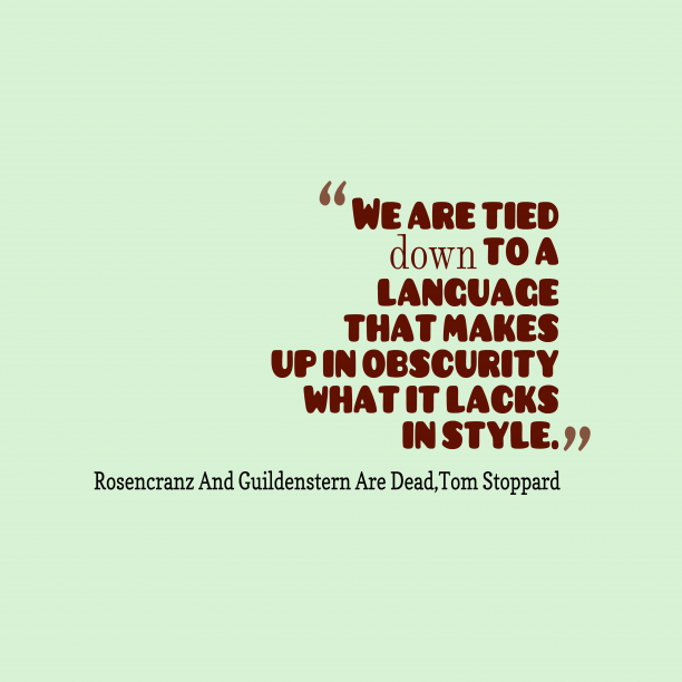 Tom Stoppard 's quote about . We are tied down to…