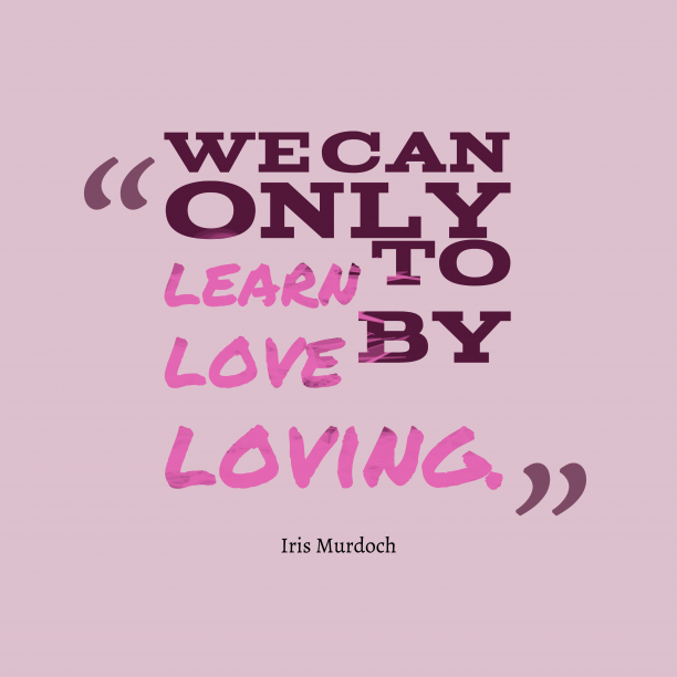 Iris Murdoch 's quote about loving. We can only learn to…