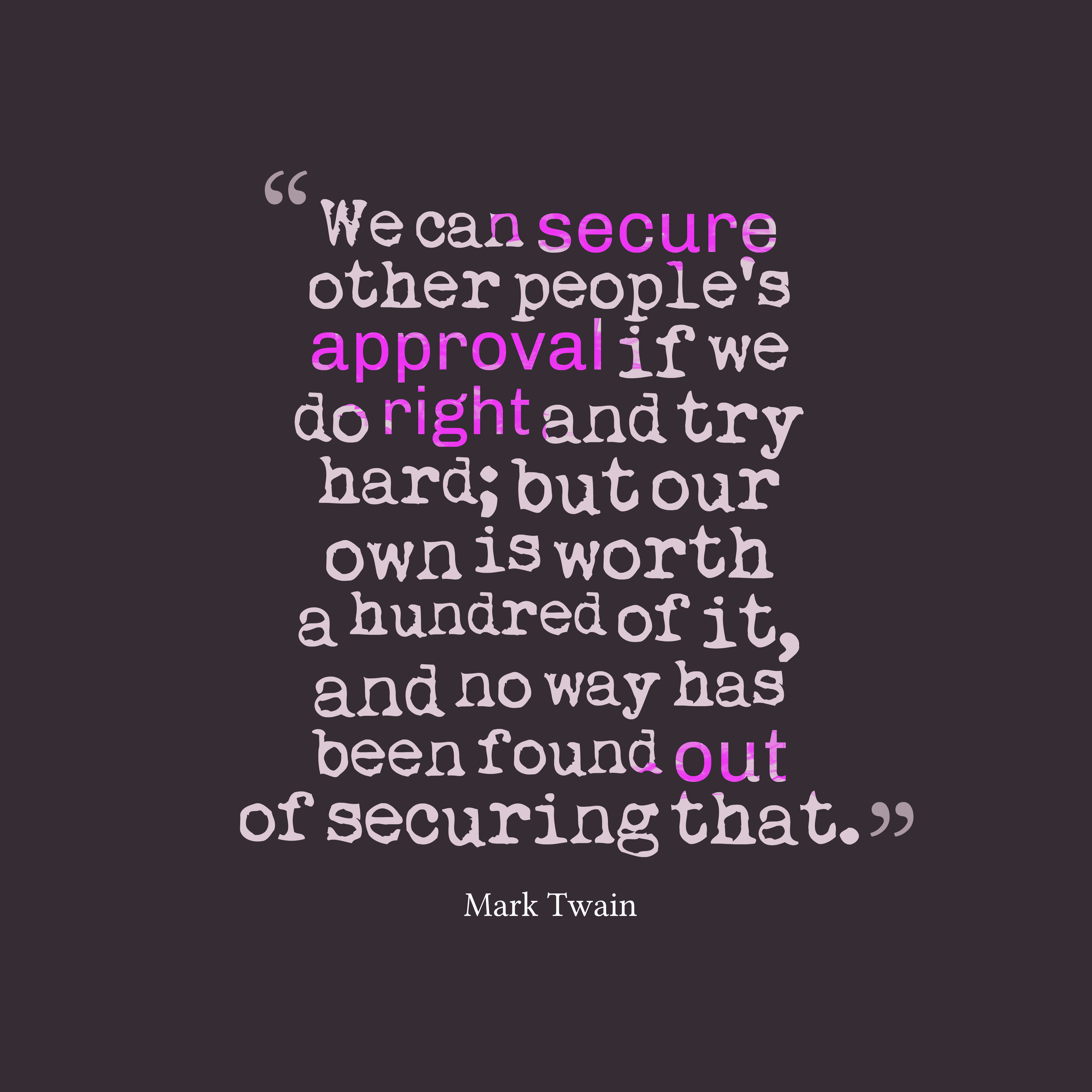 Quotes image of We can secure other people's approval if we do right and try hard; but our own is worth a hundred of it, and no way has been found out of securing that.