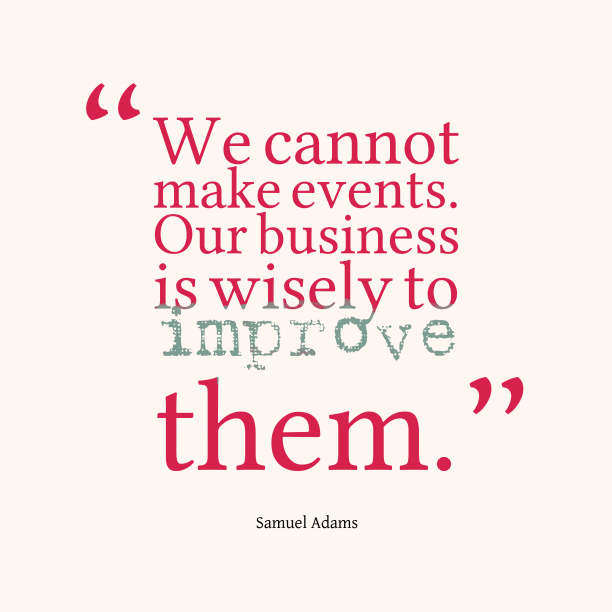 Samuel Adams 's quote about business. We cannot make events. Our…