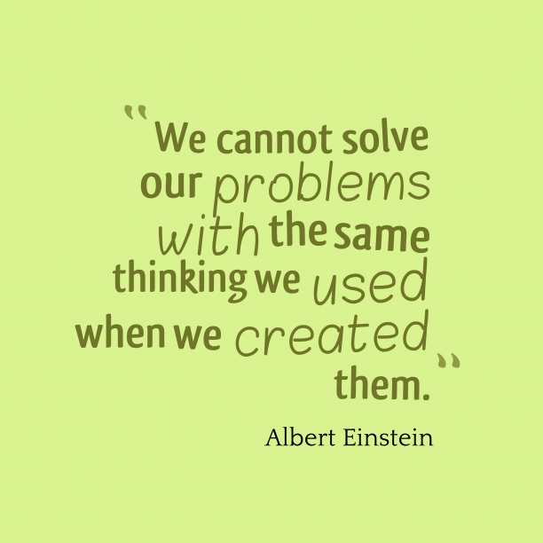 Albert Einstein 's quote about . We cannot solve our problems…