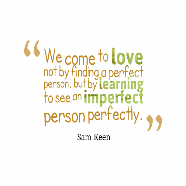 Sam Keen 's quote about Love. We come to love not…