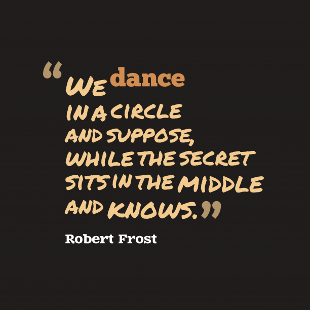 Robert Frost 's quote about . We dance in a circle…