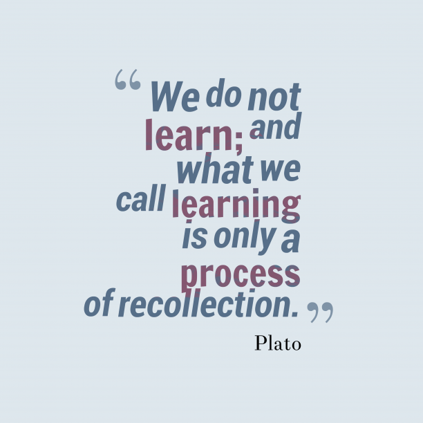 Plato 's quote about recollection. We do not learn; and…