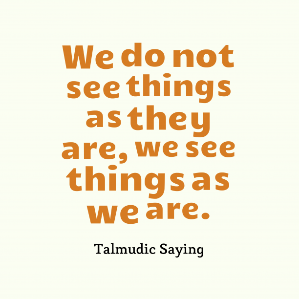 Talmudic Saying 's quote about . We do not see things…
