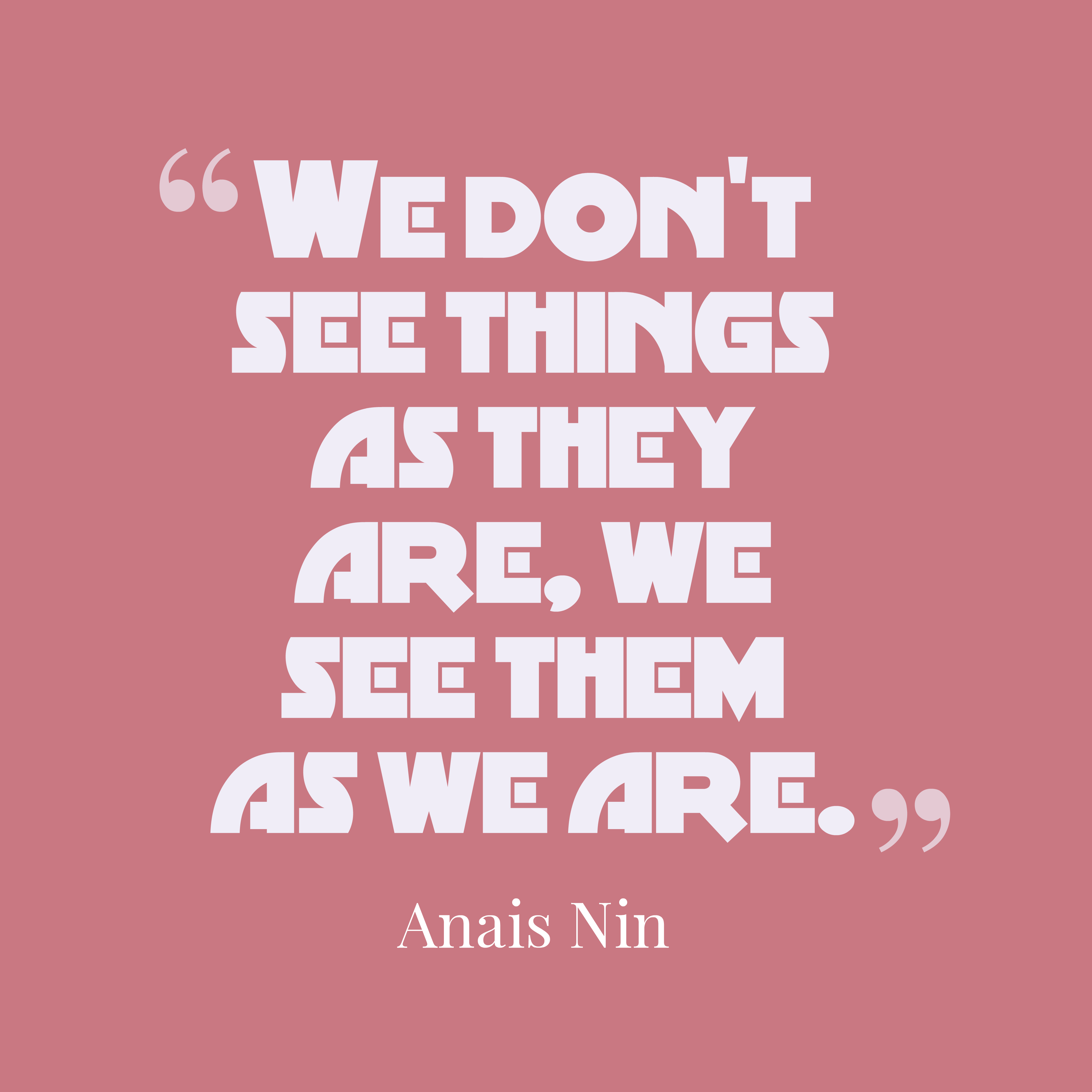 Quotes image of We don't see things as they are, we see them as we are.