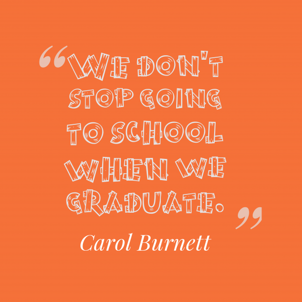 Carol Burnett 's quote about . We don't stop going to…