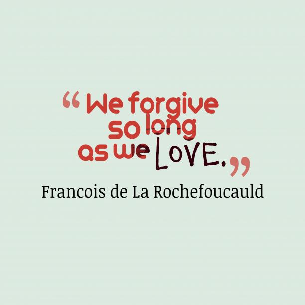 Francois de La Rochefoucauld 's quote about . We forgive so long as…