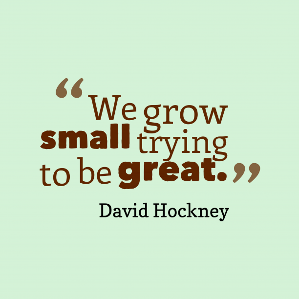 David Hockney 's quote about grow, courage. We grow small trying to…