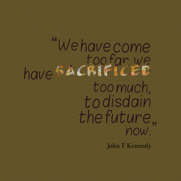 John F Kennedy 's quote about . We have come too far,…