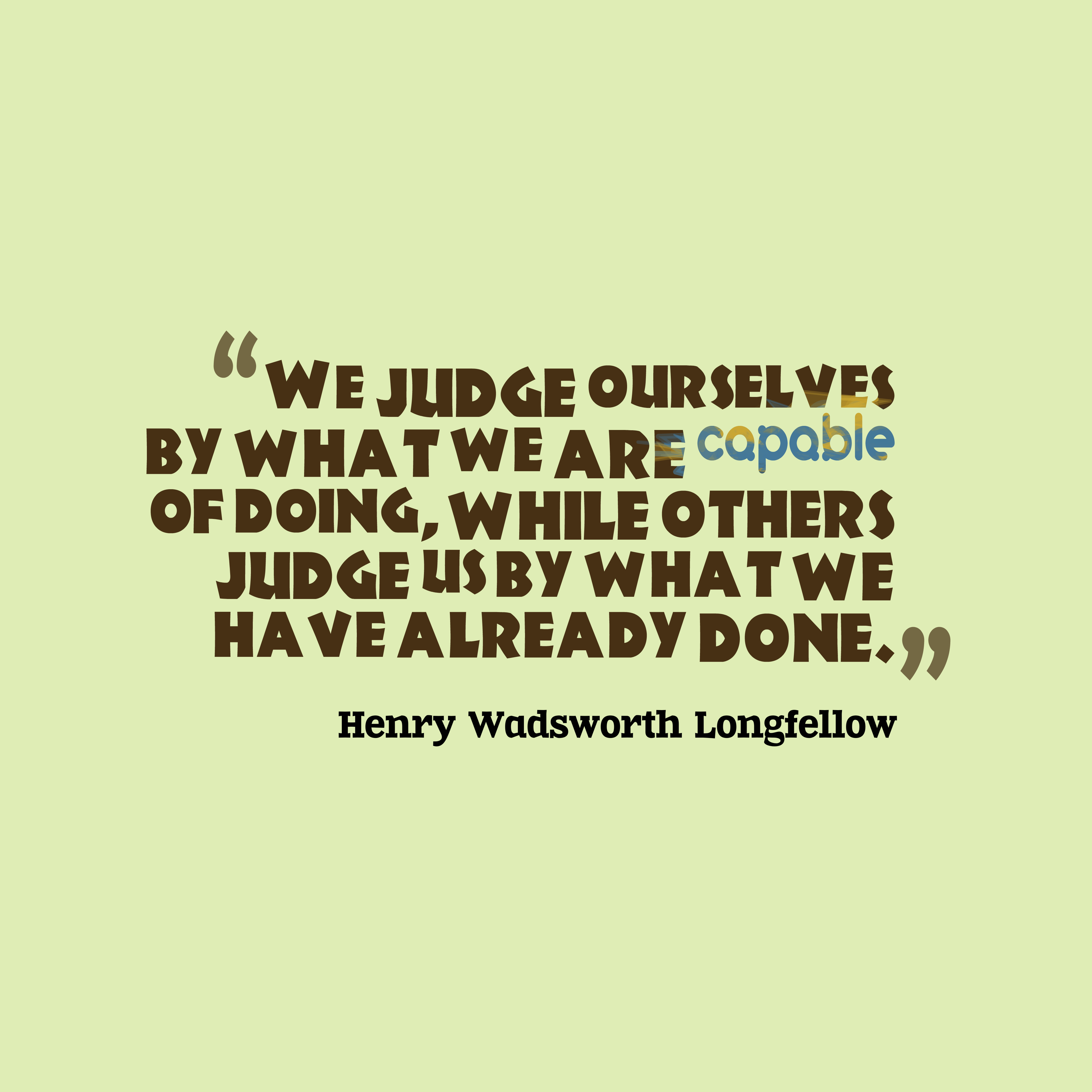 Quotes image of We judge ourselves by what we are capable of doing, while others judge us by what we have already done.