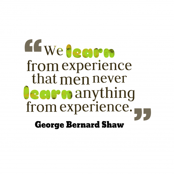 George Bernard Shaw 's quote about Experience,learn. We learn from experience that…