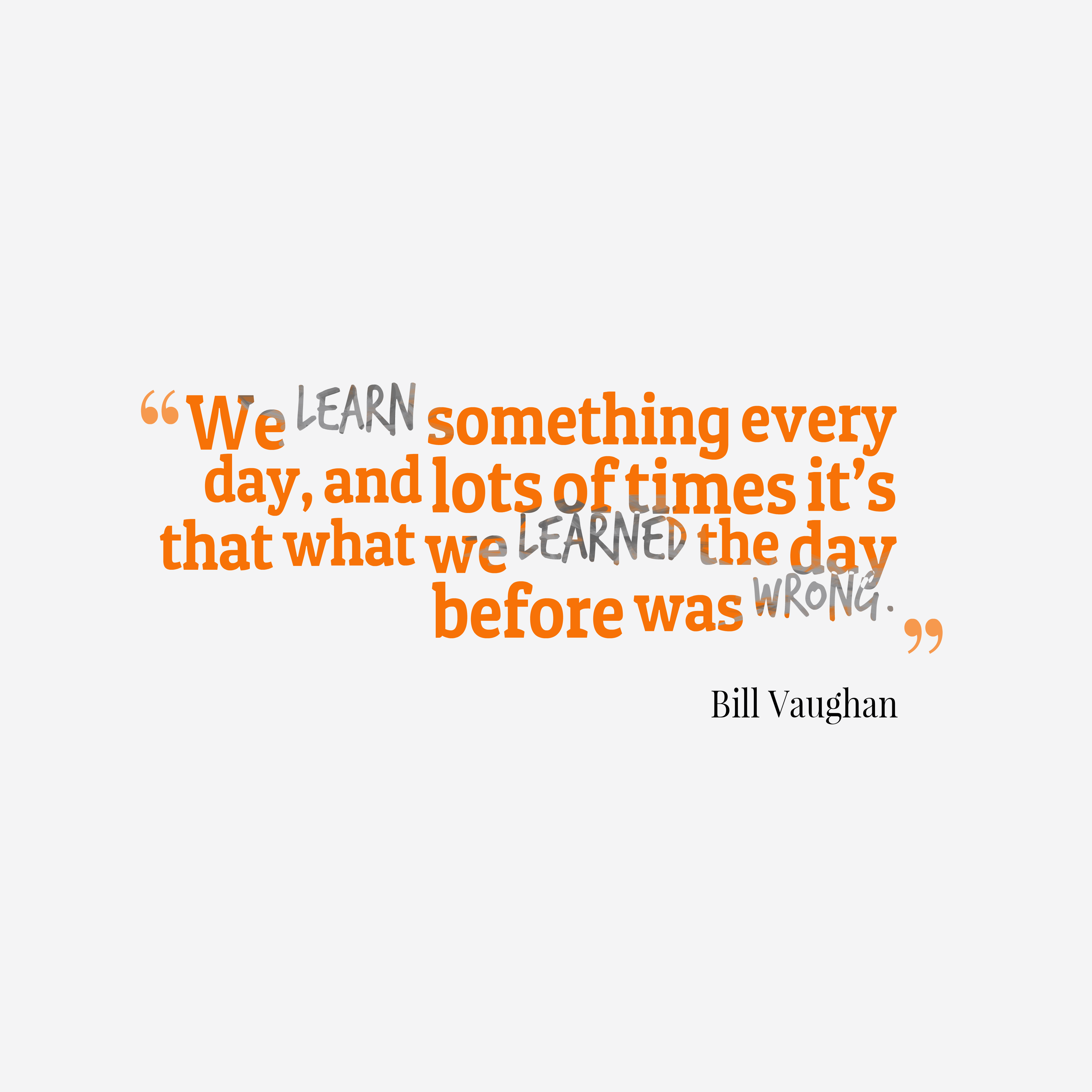 Quotes image of We learn something every day, and lots of times it's that what we learned the day before was wrong.