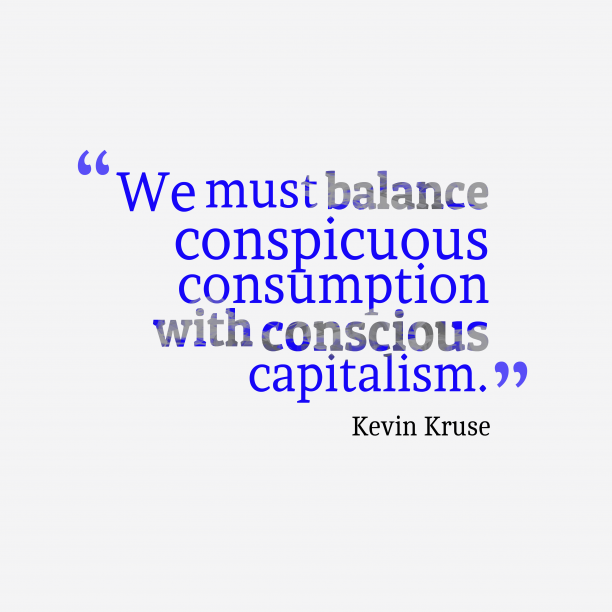 Kevin Kruse 's quote about . We must balance conspicuous consumption…