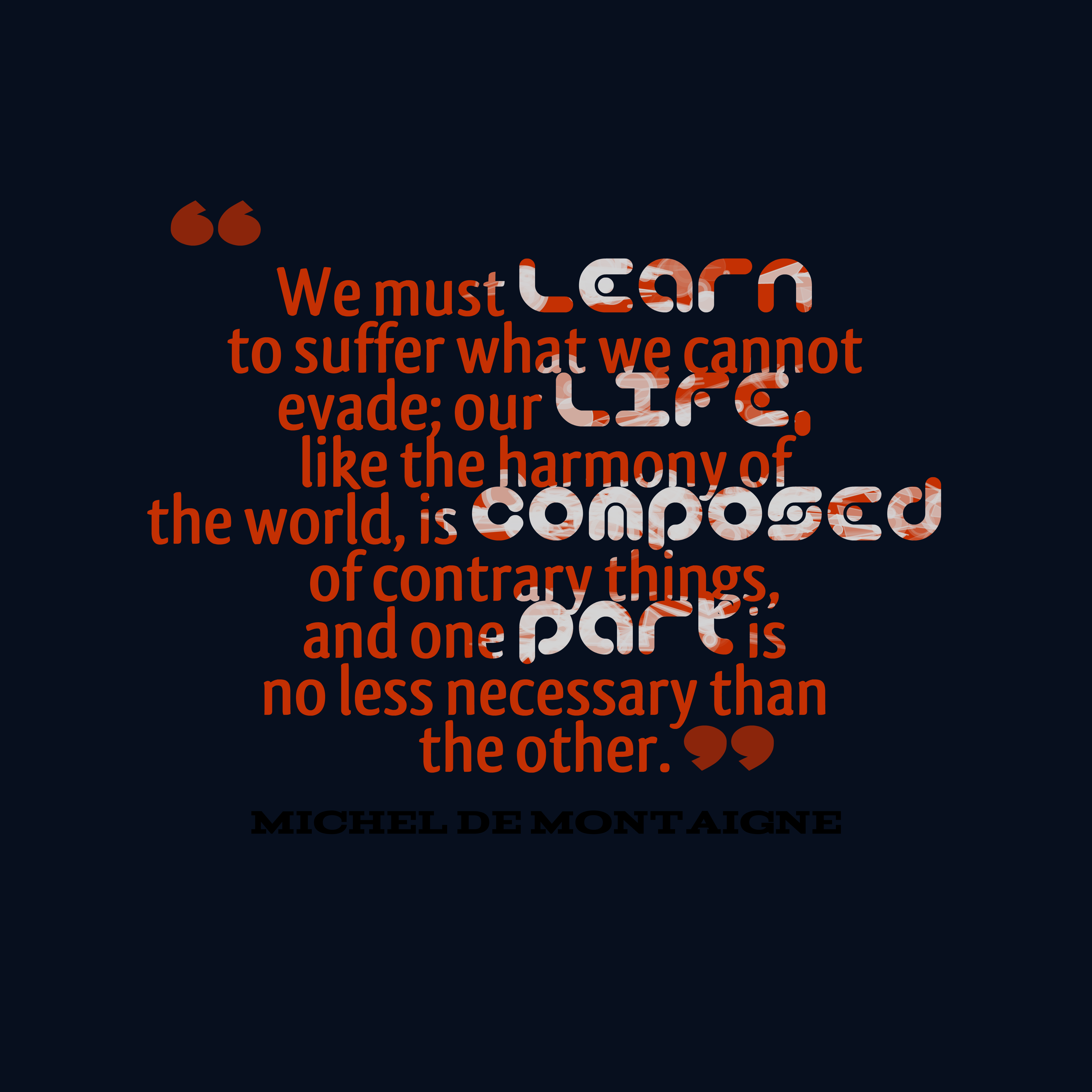 Quotes image of We must learn to suffer what we cannot evade; our life, like the harmony of the world, is composed of contrary things, and one part is no less necessary than the other.