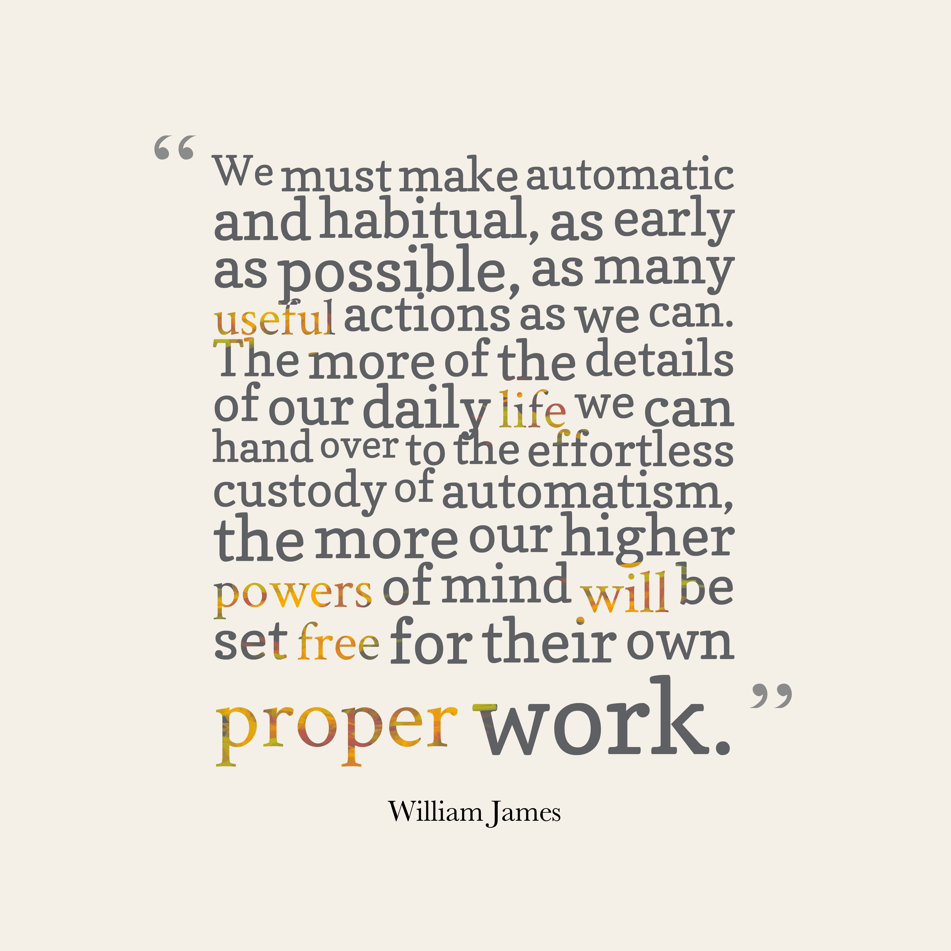 Quotes image of We must make automatic and habitual, as early as possible, as many useful actions as we can. The more of the details of our daily life we can hand over to the effortless custody of automatism, the more our higher powers of mind will be set free for their own proper work.