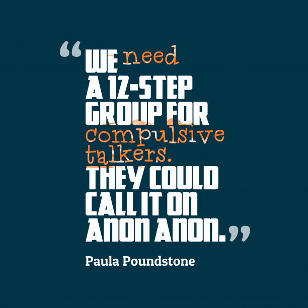 Paula Poundstone 's quote about communication. We need a 12-step group…