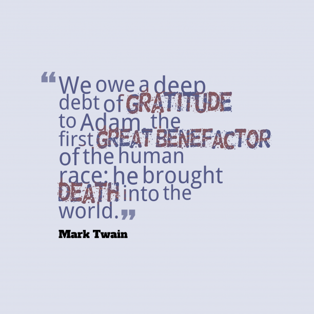 Mark Twain 's quote about . We owe a deep debt…