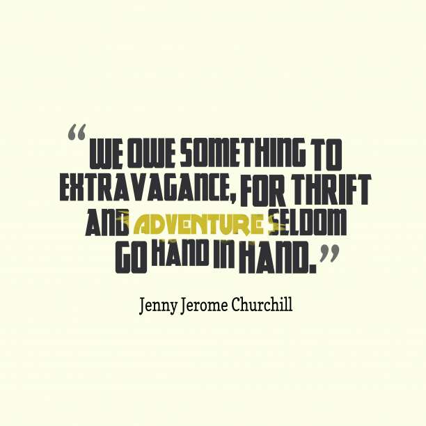 Jenny Jerome Churchill 's quote about extravagance. We owe something to extravagance,…