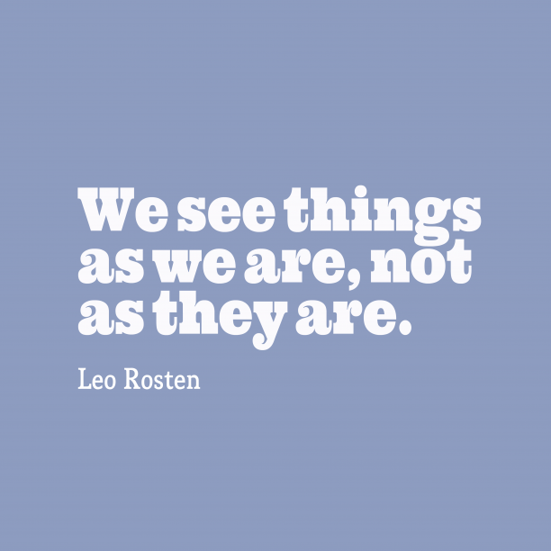 Leo Rosten 's quote about . We see things as we…