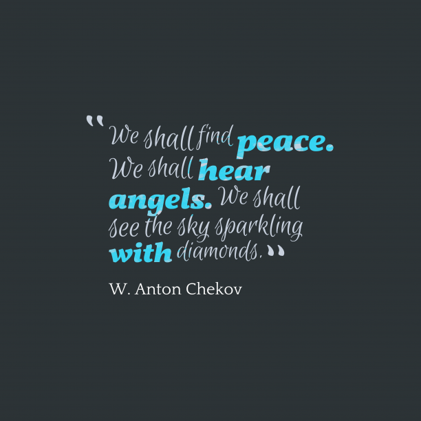 W. Anton Chekov 's quote about peace. life. We shall find peace. We…