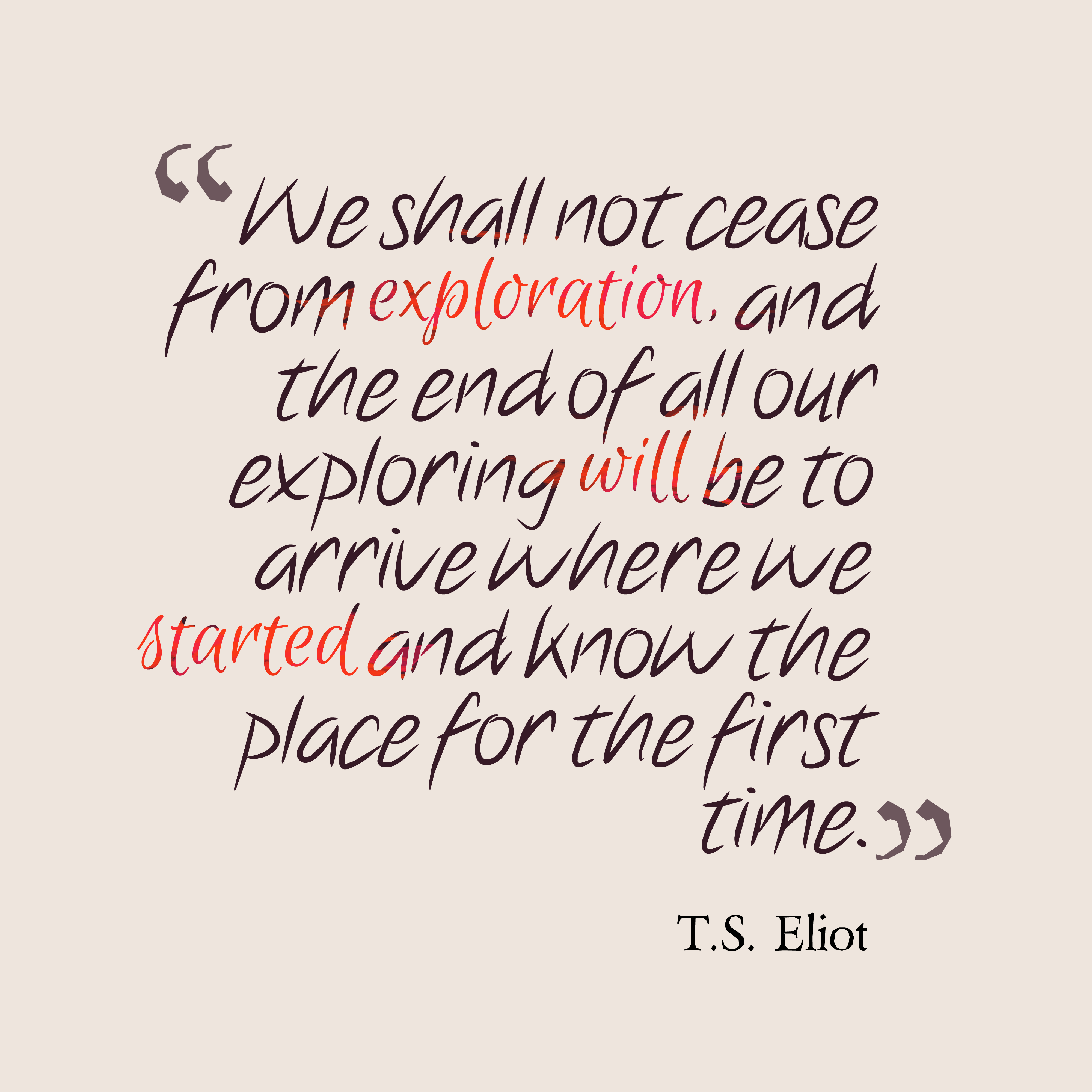 Quotes image of We shall not cease from exploration, and the end of all our exploring will be to arrive where we started and know the place for the first time.