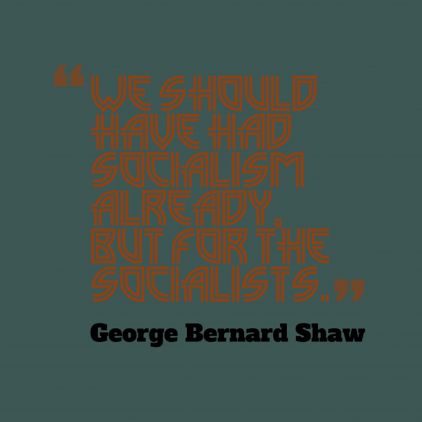 George Bernard Shaw 's quote about . We should have had socialism…
