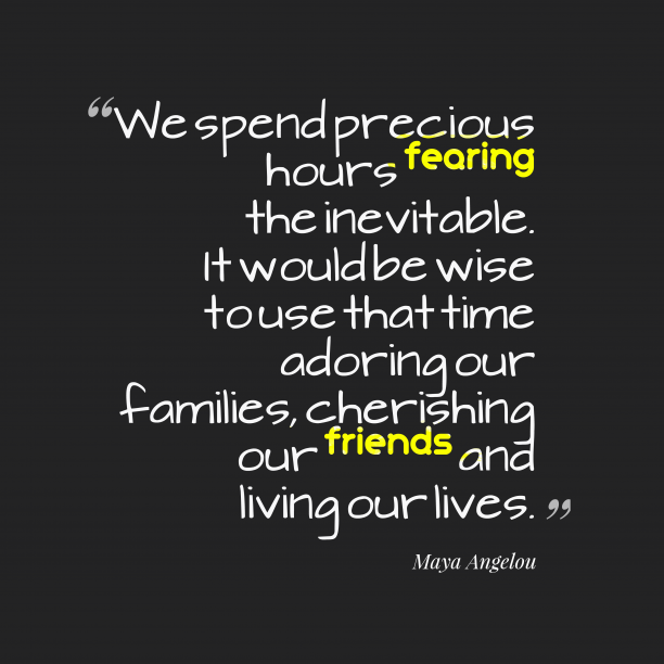 Maya Angelou 's quote about . We spend precious hours fearing…
