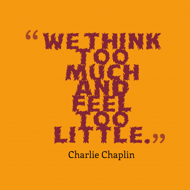 Charlie Chaplinquote about feel.