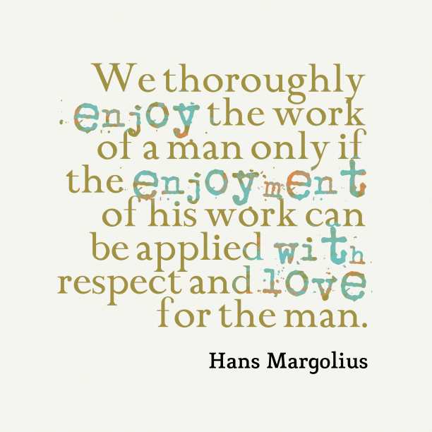 Hans Margolius 's quote about honor, love. We thoroughly enjoy the work…