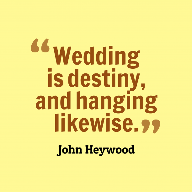 John Heywood 's quote about . Wedding is destiny, and hanging…