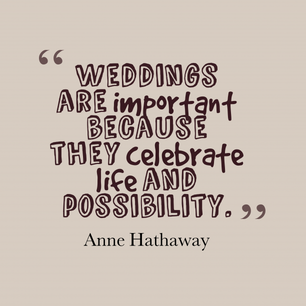 Anne Hathaway 's quote about wedding. Weddings are important because they…