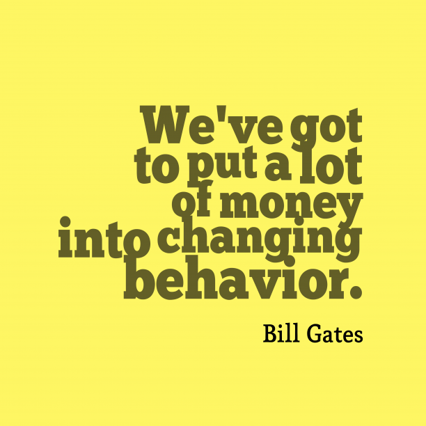 Bill Gates 's quote about Behavior. We've got to put a…