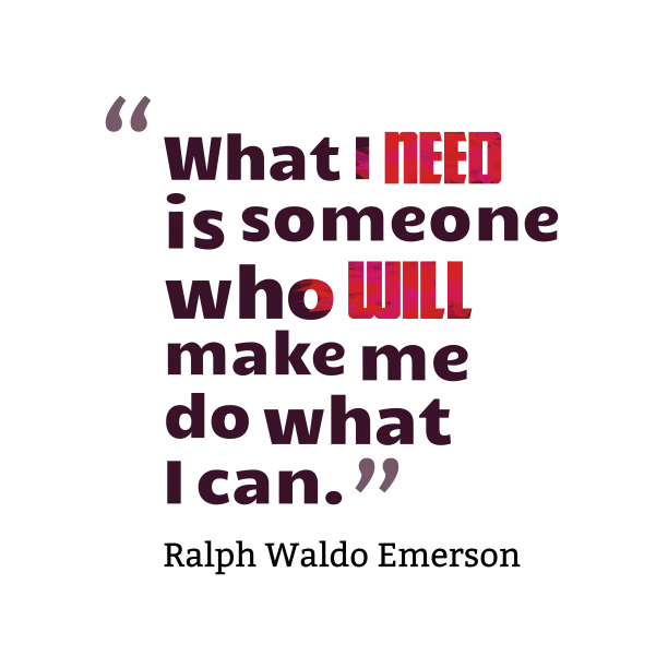 Ralph Waldo Emerson 's quote about . What I need is someone…