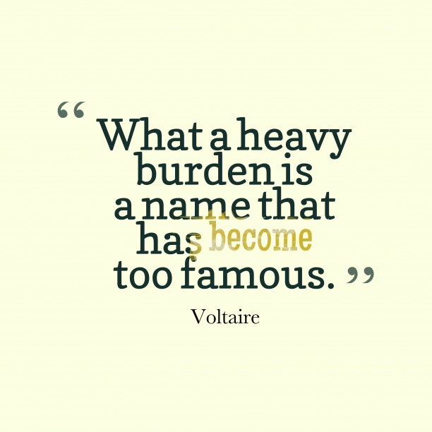 Voltaire 's quote about famous. What a heavy burden is…