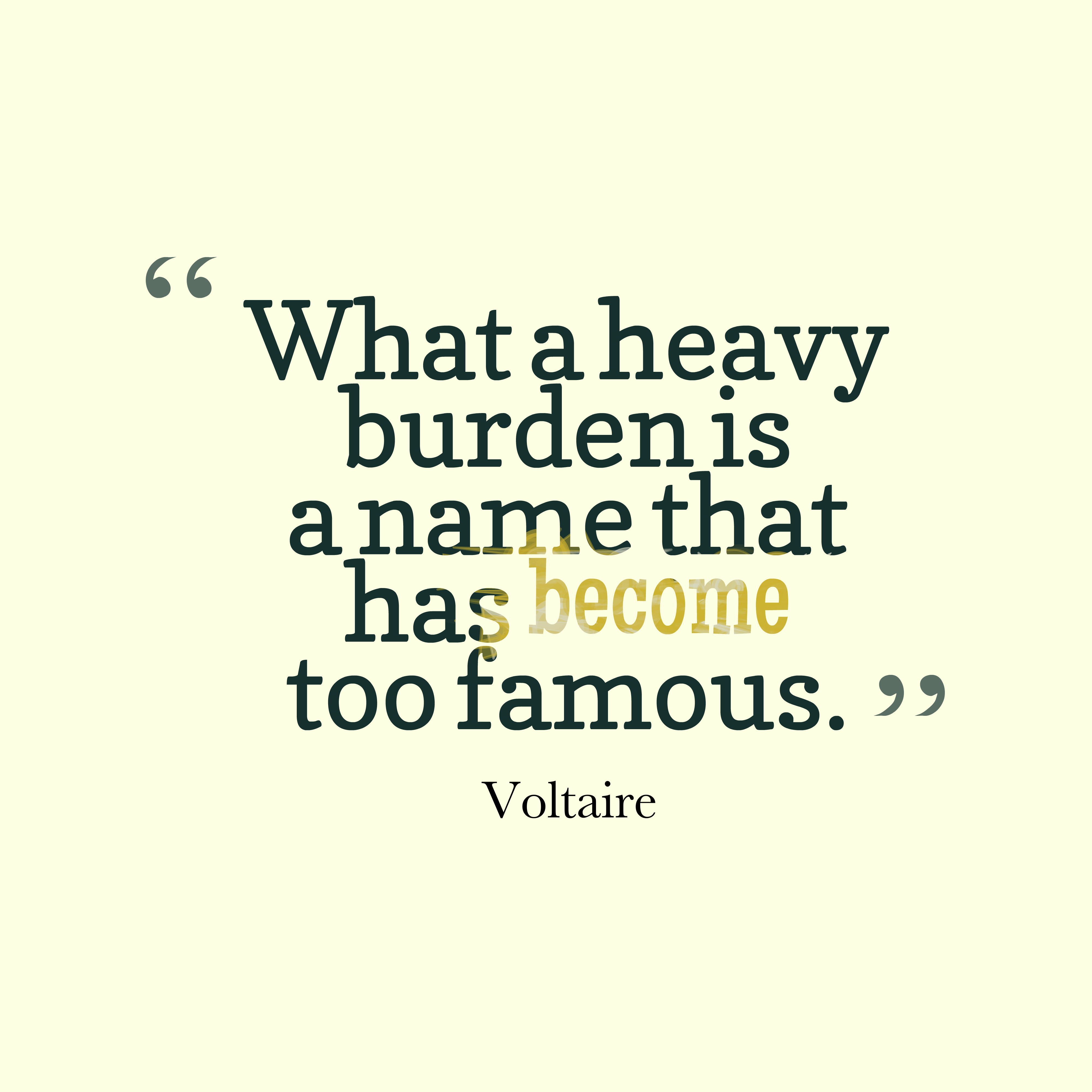 Quotes image of What a heavy burden is a name that has become too famous.
