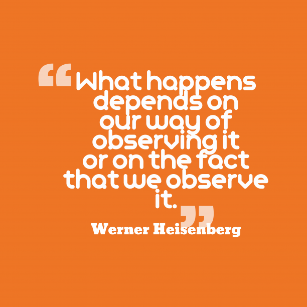 Werner Heisenberg 's quote about . What happens depends on our…