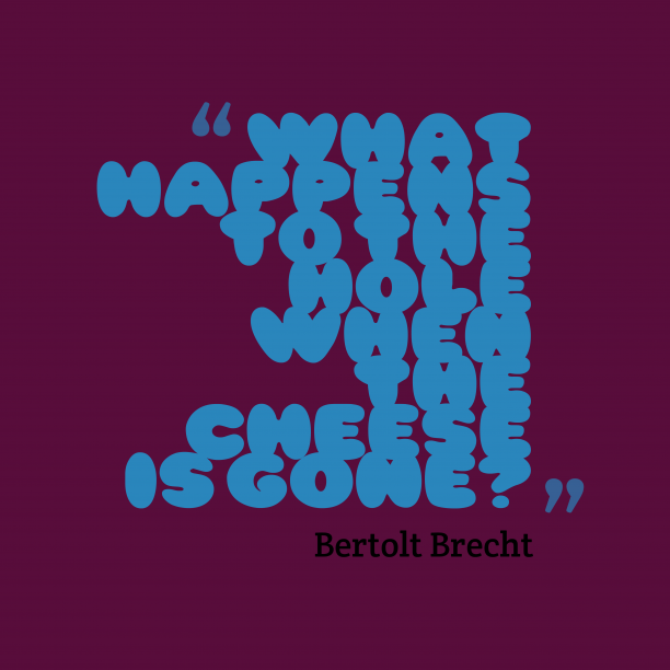 Bertolt Brecht 's quote about hole. What happens to the hole…