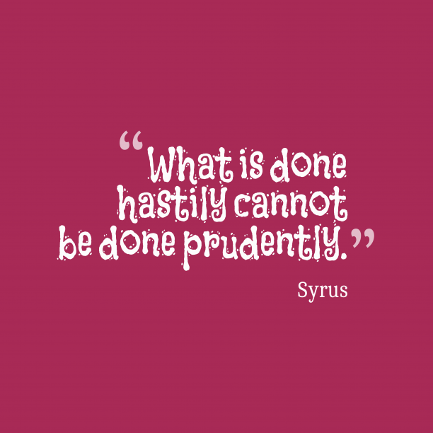 Syrus 's quote about hastily, prudently. What is done hastily cannot…