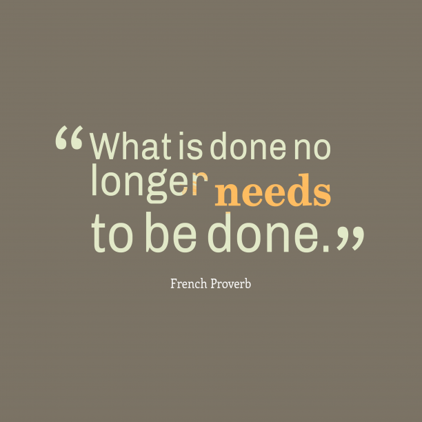 French Wisdom 's quote about . What is done no longer…