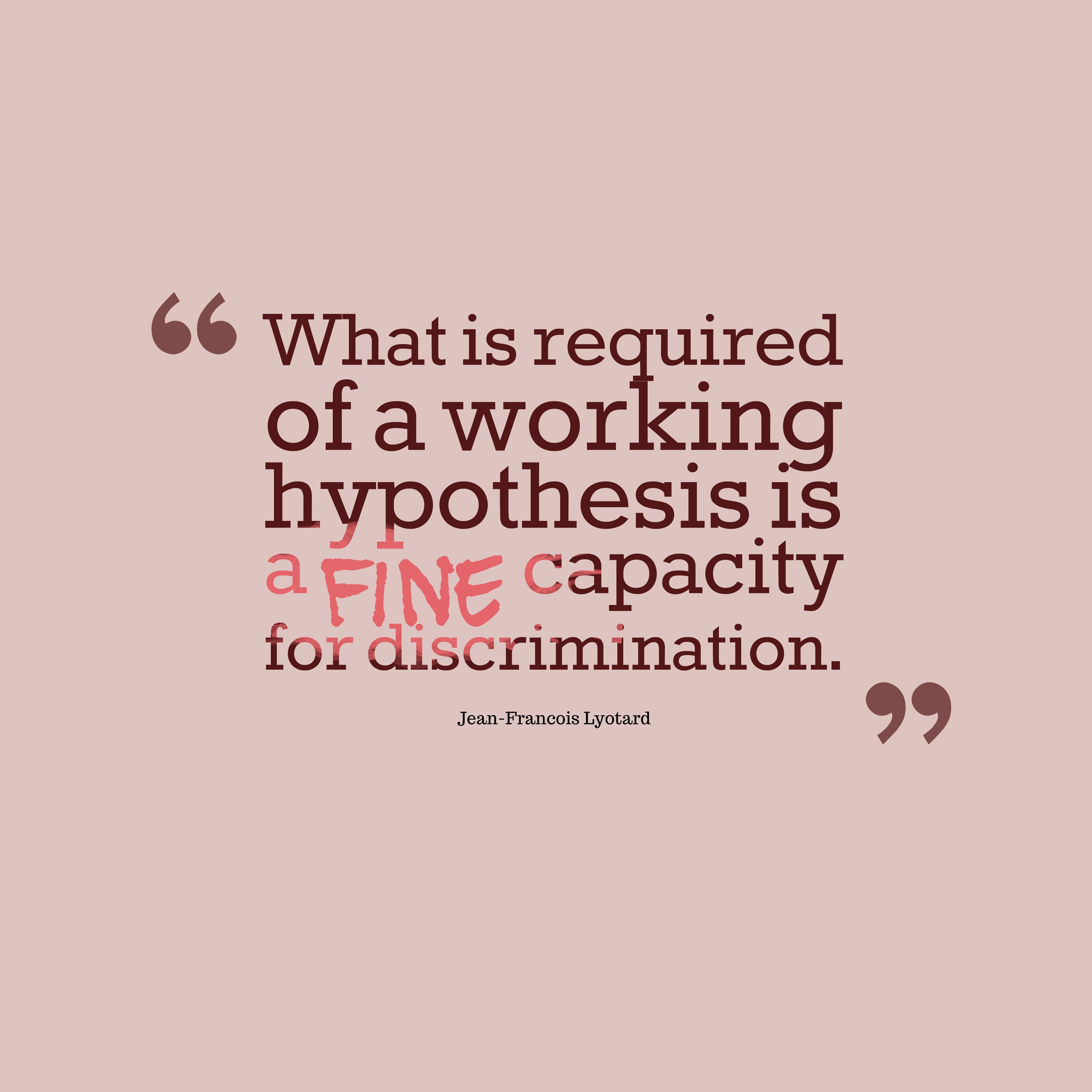 Quotes image of What is required of a working hypothesis is a fine capacity for discrimination.