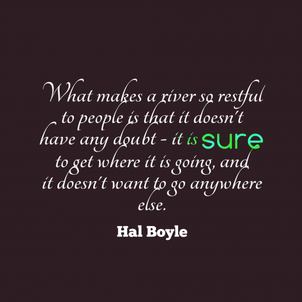 Hal Boyle 's quote about doubt, beliefe. What makes a river so…