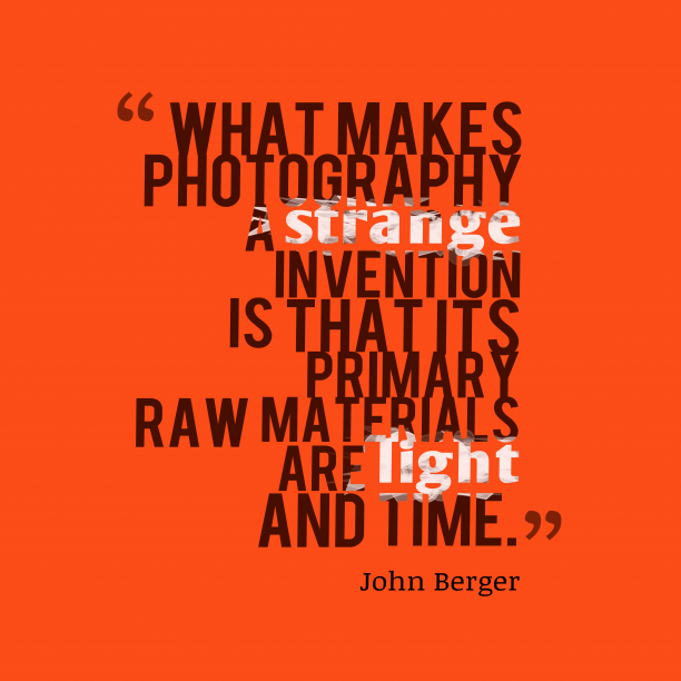 John Berger 's quote about photography. What makes photography a strange…