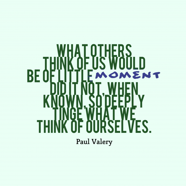 Paul Valery 's quote about . What others think of us…