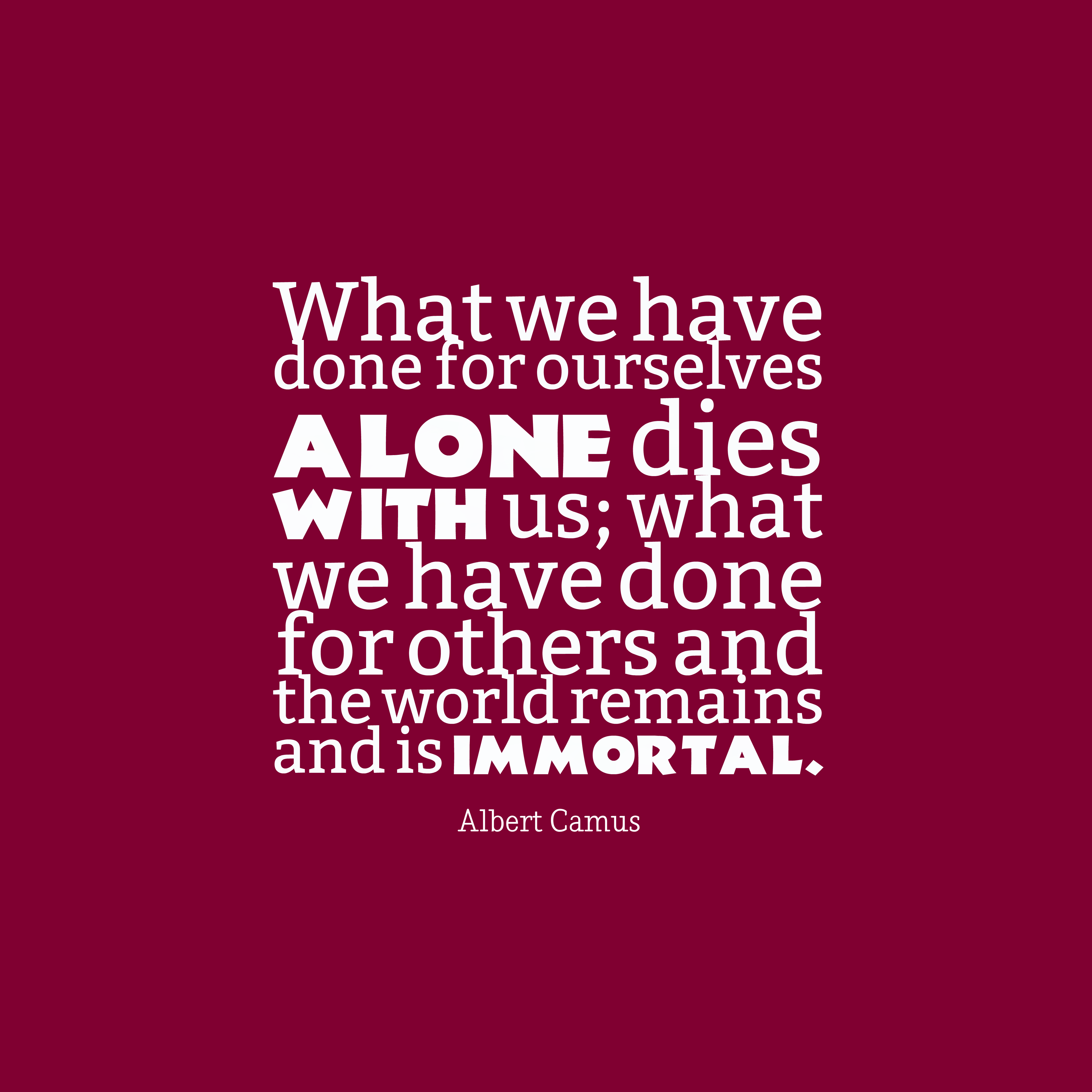 Quotes image of What we have done for ourselves alone dies with us; what we have done for others and the world remains and is immortal.